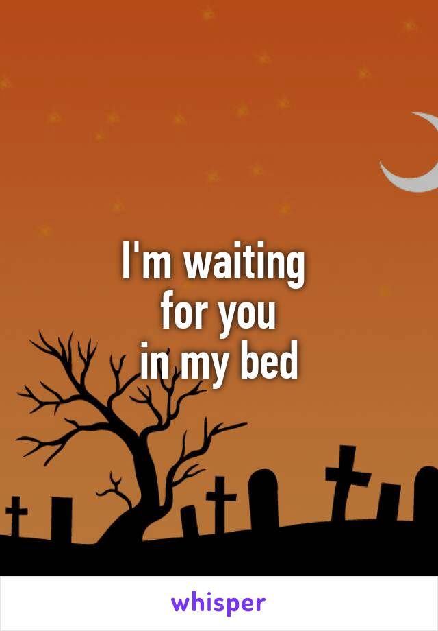 I'm waiting  for you in my bed