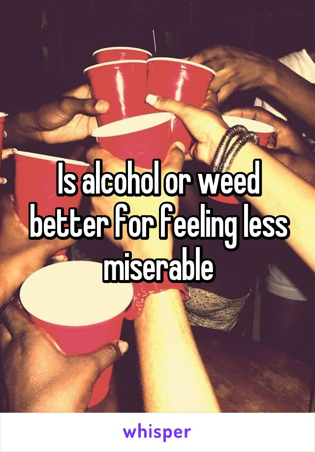Is alcohol or weed better for feeling less miserable