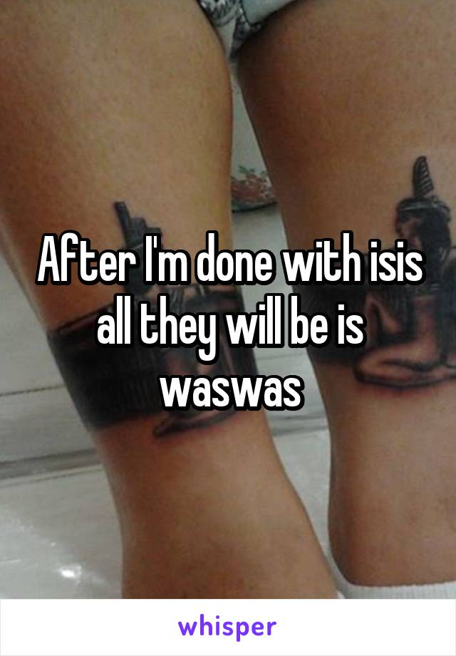 After I'm done with isis all they will be is waswas