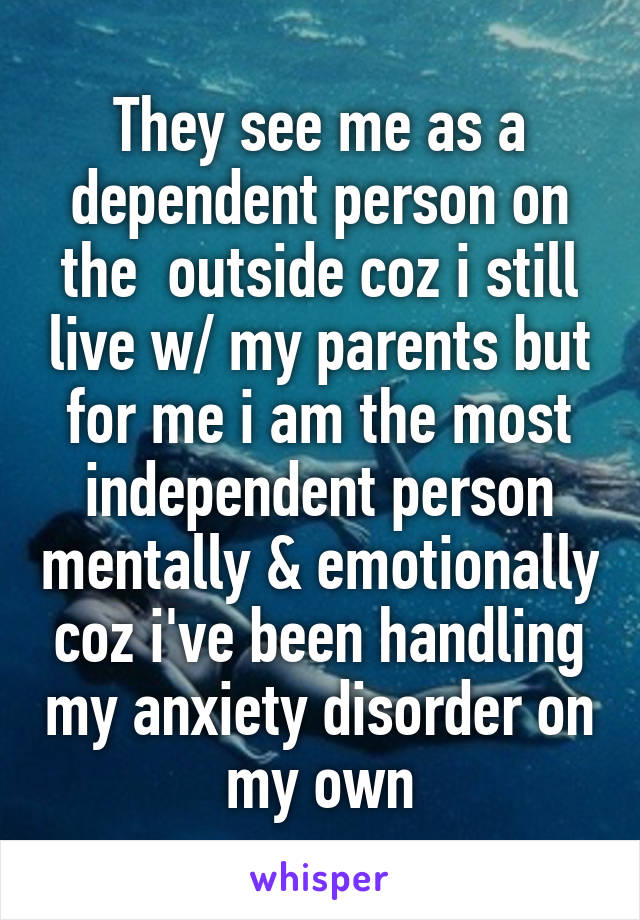 They see me as a dependent person on the  outside coz i still live w/ my parents but for me i am the most independent person mentally & emotionally coz i've been handling my anxiety disorder on my own