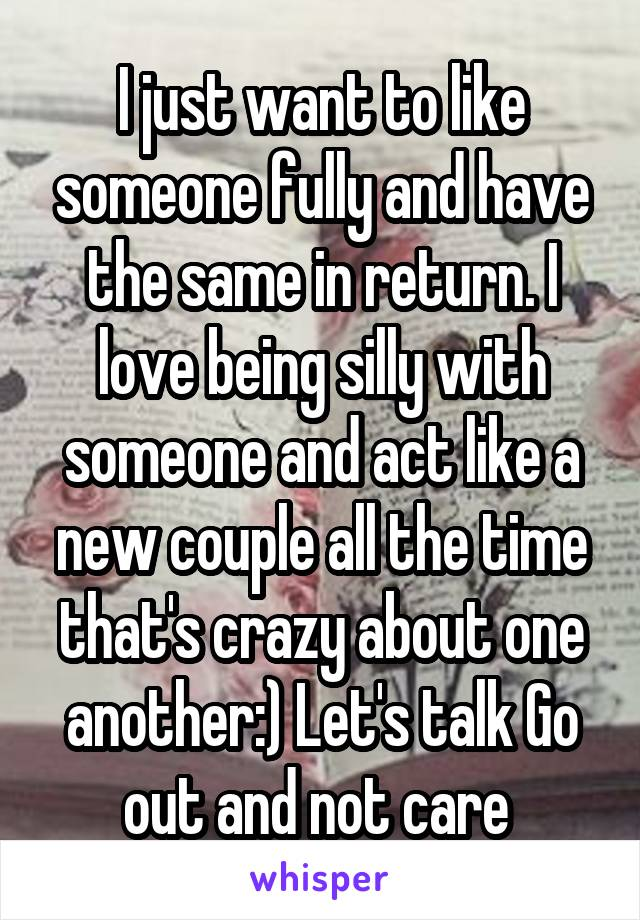 I just want to like someone fully and have the same in return. I love being silly with someone and act like a new couple all the time that's crazy about one another:) Let's talk Go out and not care