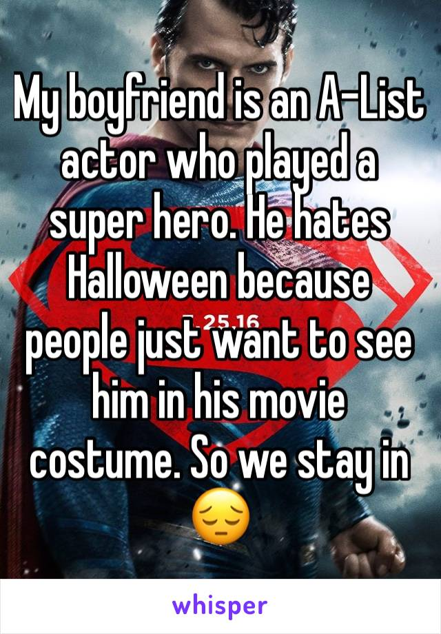 My boyfriend is an A-List actor who played a super hero. He hates Halloween because people just want to see him in his movie costume. So we stay in 😔