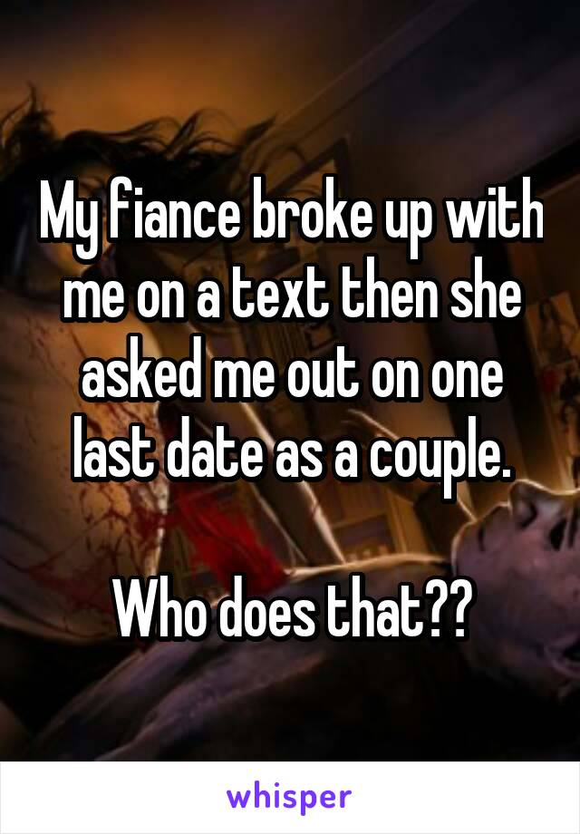 My fiance broke up with me on a text then she asked me out on one last date as a couple.  Who does that??