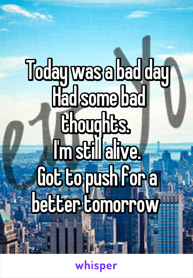 Today was a bad day  Had some bad thoughts.  I'm still alive. Got to push for a better tomorrow