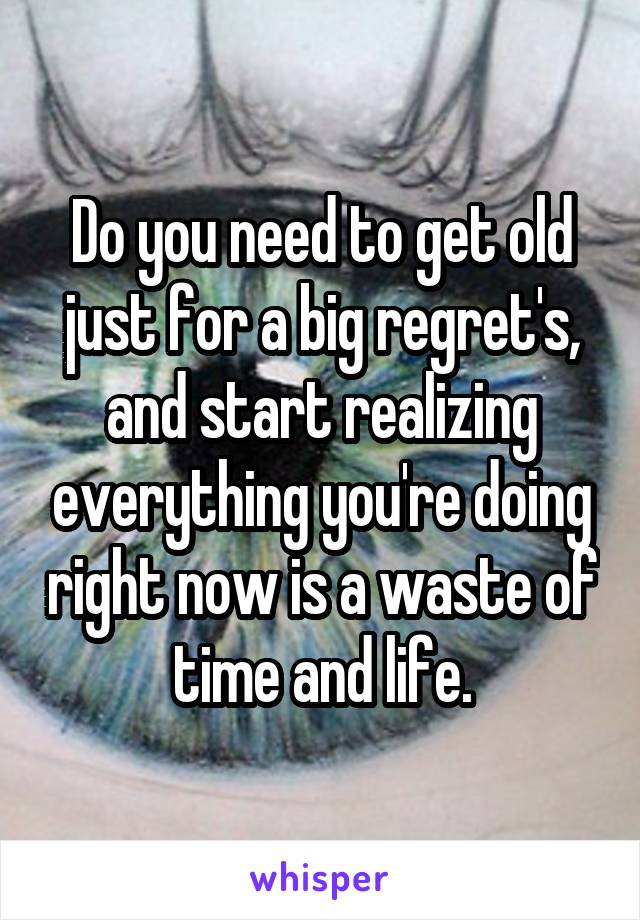Do you need to get old just for a big regret's, and start realizing everything you're doing right now is a waste of time and life.