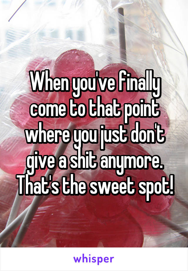 When you've finally come to that point where you just don't give a shit anymore. That's the sweet spot!