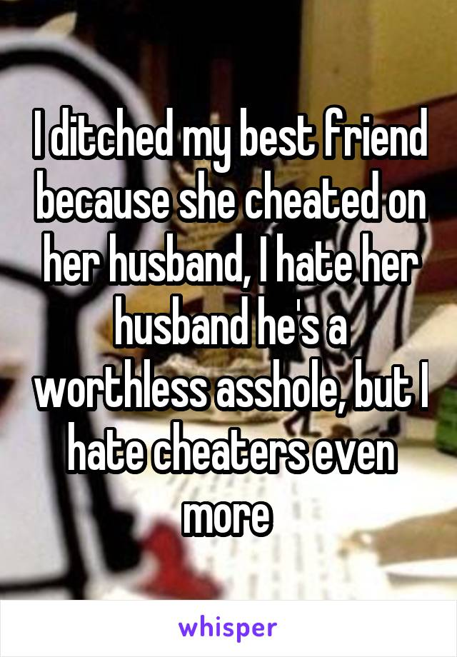 I ditched my best friend because she cheated on her husband, I hate her husband he's a worthless asshole, but I hate cheaters even more