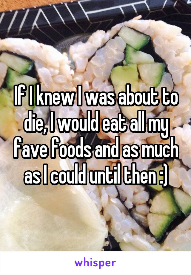 If I knew I was about to die, I would eat all my fave foods and as much as I could until then :)
