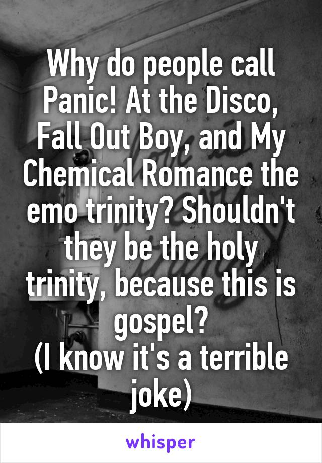 Why do people call Panic! At the Disco, Fall Out Boy, and My Chemical Romance the emo trinity? Shouldn't they be the holy trinity, because this is gospel? (I know it's a terrible joke)