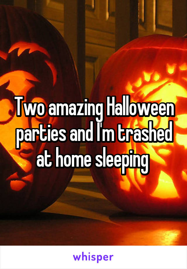 Two amazing Halloween parties and I'm trashed at home sleeping