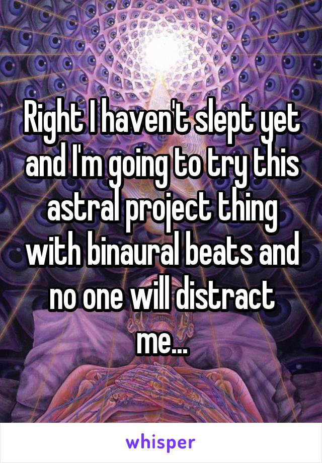 Right I haven't slept yet and I'm going to try this astral project thing with binaural beats and no one will distract me...