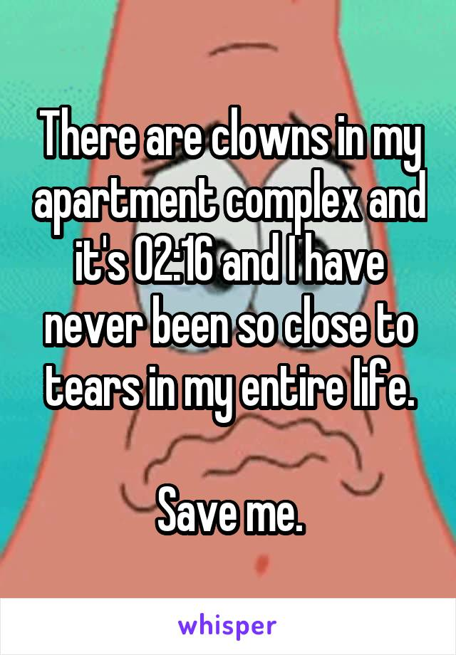 There are clowns in my apartment complex and it's 02:16 and I have never been so close to tears in my entire life.  Save me.