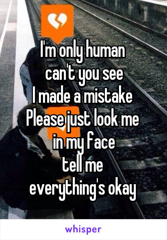 I'm only human  can't you see I made a mistake  Please just look me  in my face tell me  everything's okay