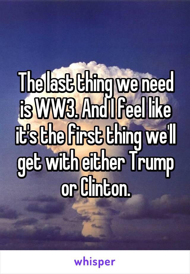 The last thing we need is WW3. And I feel like it's the first thing we'll get with either Trump or Clinton.