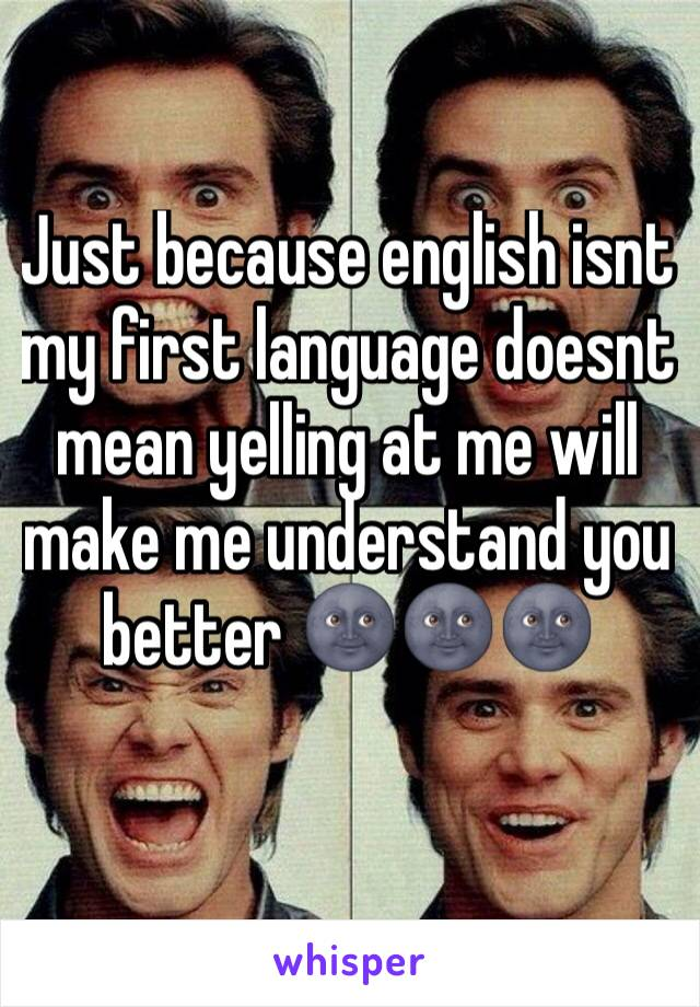 Just because english isnt my first language doesnt mean yelling at me will make me understand you better 🌚🌚🌚