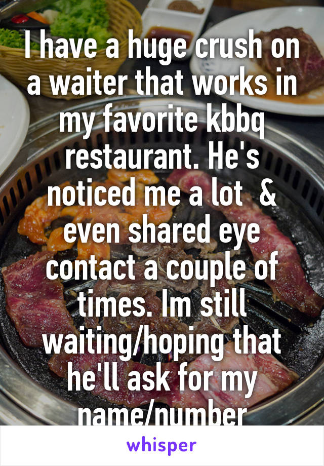 I have a huge crush on a waiter that works in my favorite kbbq restaurant. He's noticed me a lot  & even shared eye contact a couple of times. Im still waiting/hoping that he'll ask for my name/number