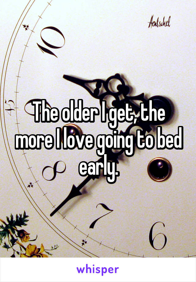 The older I get, the more I love going to bed early.