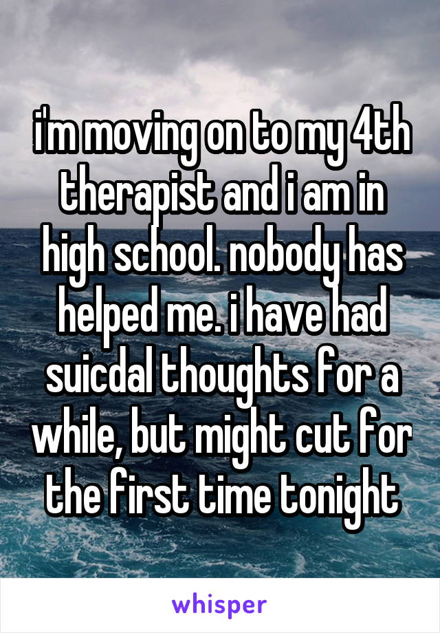 i'm moving on to my 4th therapist and i am in high school. nobody has helped me. i have had suicdal thoughts for a while, but might cut for the first time tonight