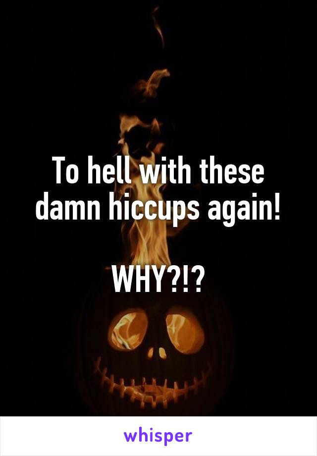To hell with these damn hiccups again!  WHY?!?