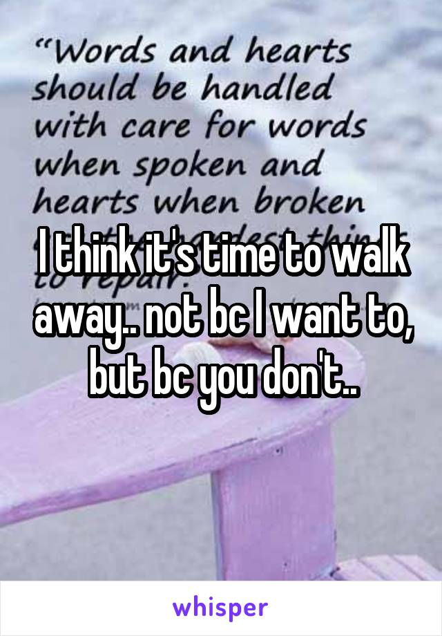 I think it's time to walk away.. not bc I want to, but bc you don't..
