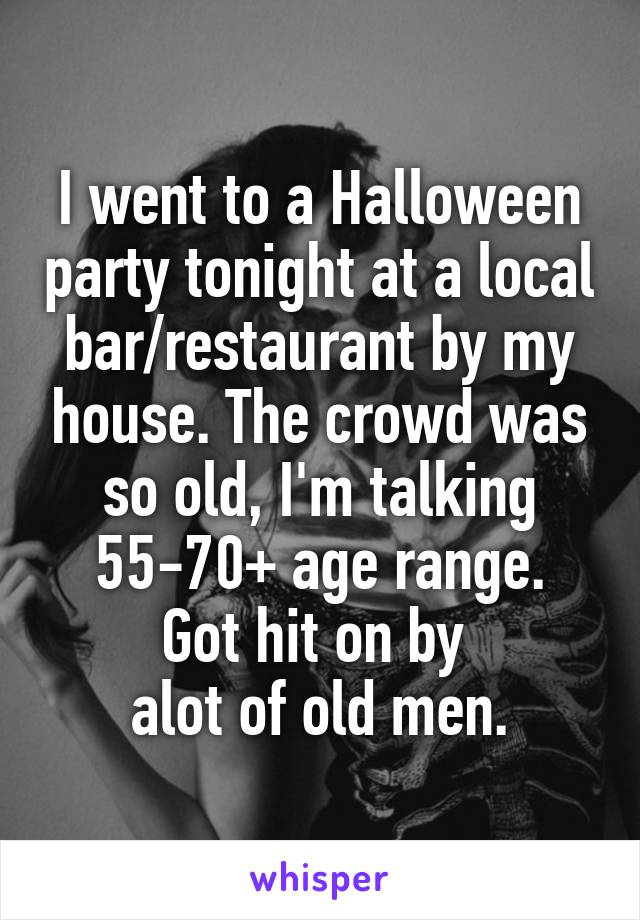 I went to a Halloween party tonight at a local bar/restaurant by my house. The crowd was so old, I'm talking 55-70+ age range. Got hit on by  alot of old men.