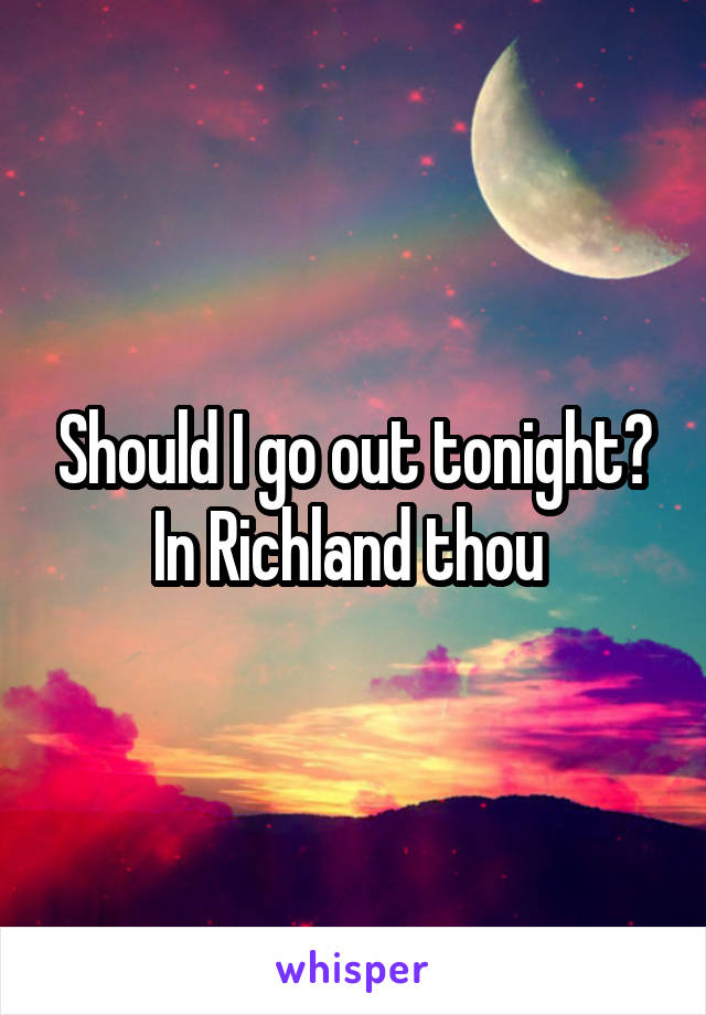 Should I go out tonight? In Richland thou