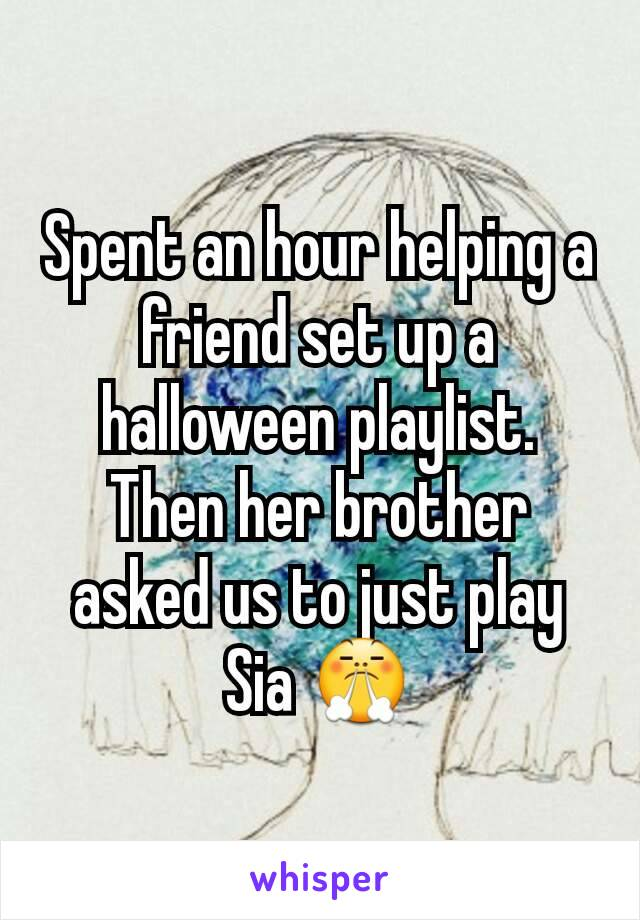 Spent an hour helping a friend set up a halloween playlist. Then her brother asked us to just play Sia 😤