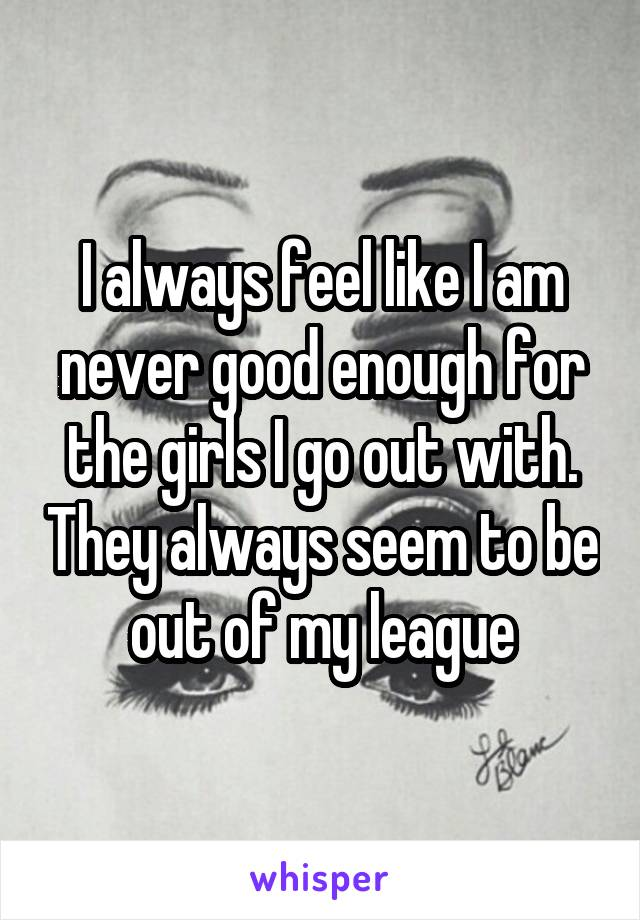 I always feel like I am never good enough for the girls I go out with. They always seem to be out of my league