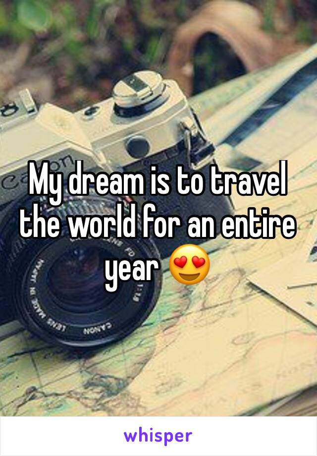 My dream is to travel the world for an entire year 😍