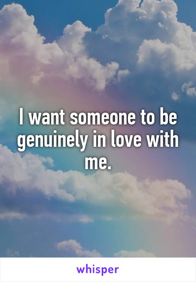 I want someone to be genuinely in love with me.