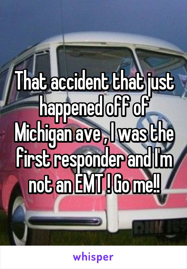 That accident that just happened off of Michigan ave , I was the first responder and I'm not an EMT ! Go me!!