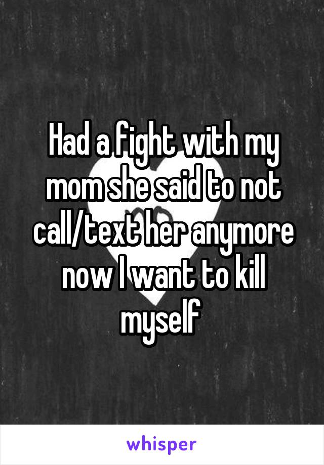 Had a fight with my mom she said to not call/text her anymore now I want to kill myself