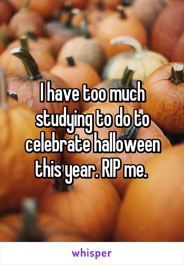 I have too much studying to do to celebrate halloween this year. RIP me.