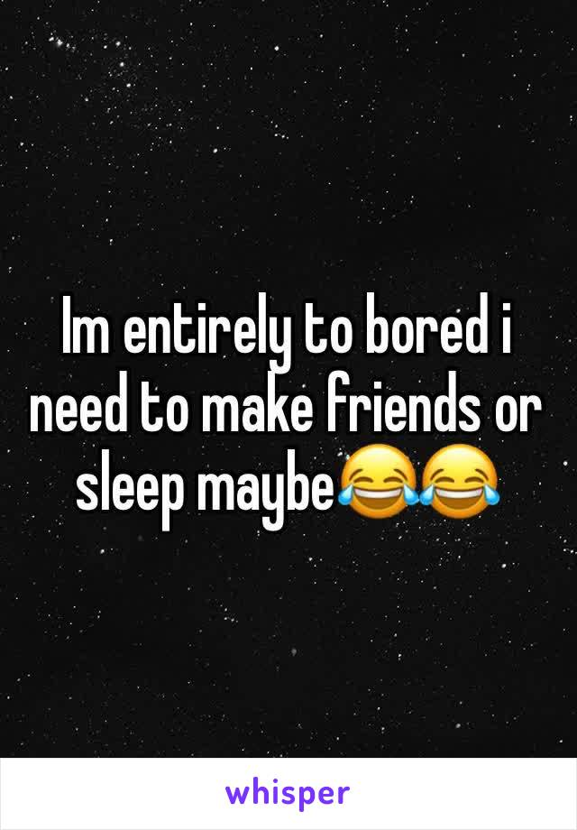 Im entirely to bored i need to make friends or sleep maybe😂😂