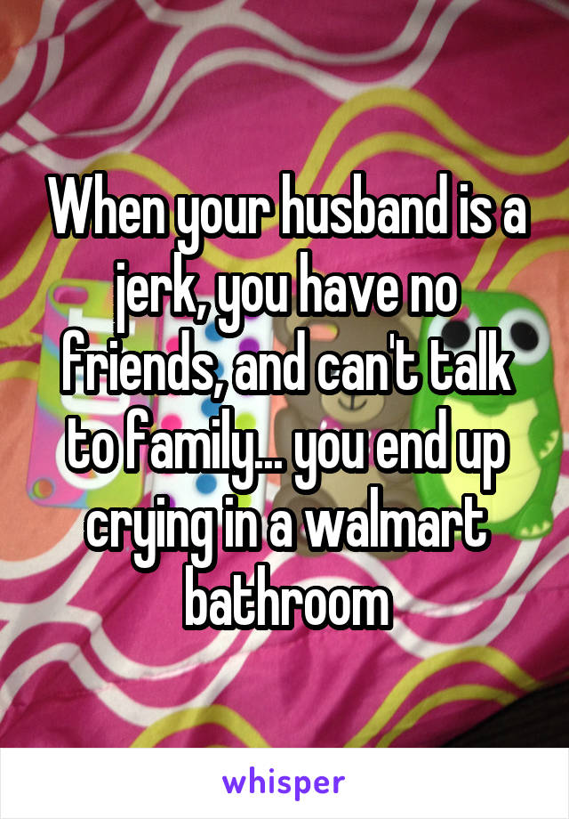 When your husband is a jerk, you have no friends, and can't talk to family... you end up crying in a walmart bathroom