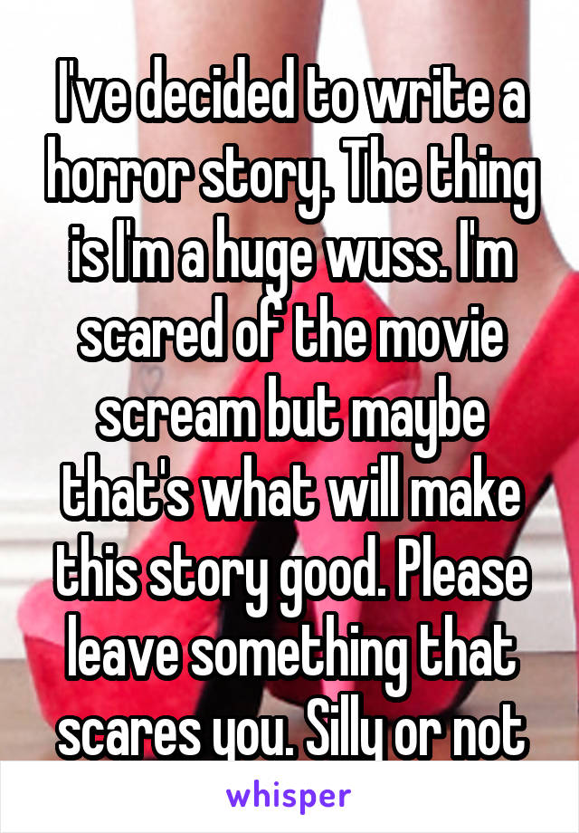 I've decided to write a horror story. The thing is I'm a huge wuss. I'm scared of the movie scream but maybe that's what will make this story good. Please leave something that scares you. Silly or not