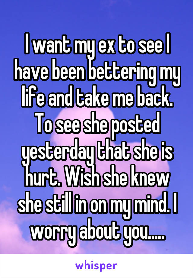 I want my ex to see I have been bettering my life and take me back. To see she posted yesterday that she is hurt. Wish she knew she still in on my mind. I worry about you.....