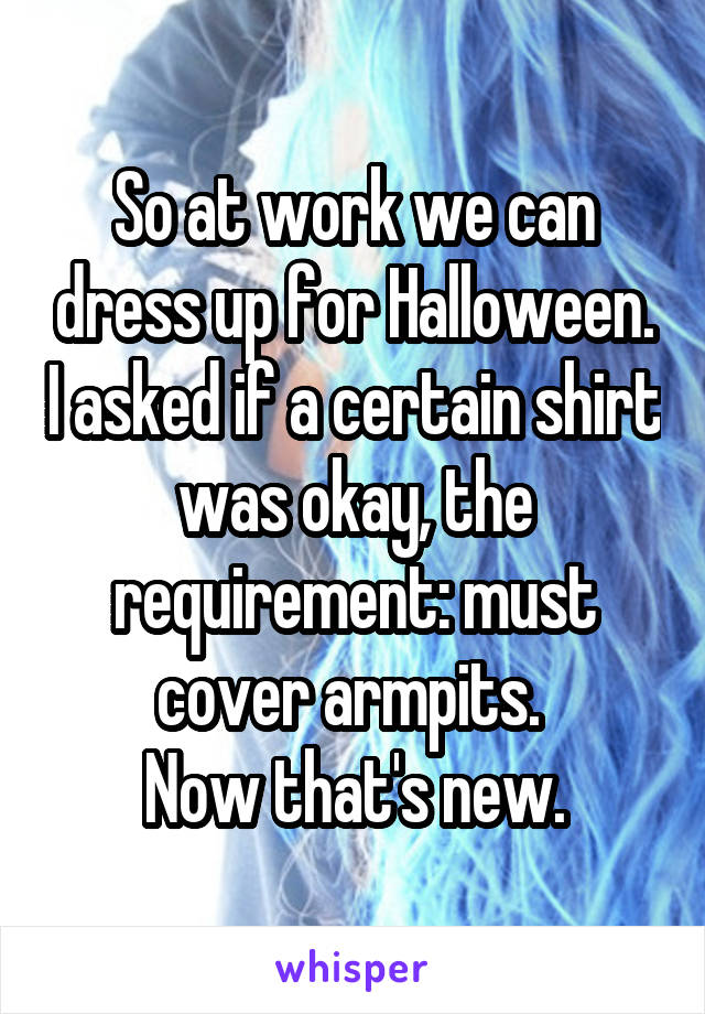 So at work we can dress up for Halloween. I asked if a certain shirt was okay, the requirement: must cover armpits.  Now that's new.