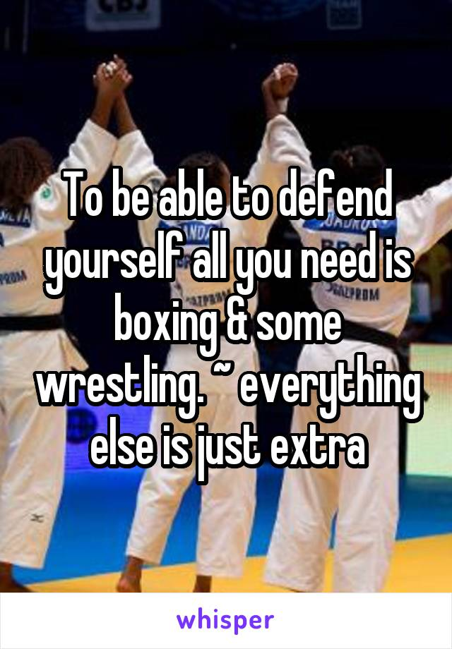 To be able to defend yourself all you need is boxing & some wrestling. ~ everything else is just extra
