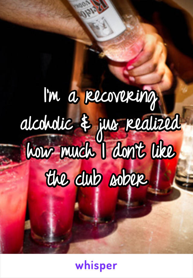 I'm a recovering alcoholic & jus realized how much I don't like the club sober