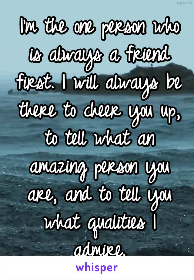 I'm the one person who is always a friend first. I will always be there to cheer you up, to tell what an amazing person you are, and to tell you what qualities I admire.