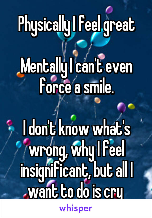 Physically I feel great  Mentally I can't even force a smile.  I don't know what's wrong, why I feel insignificant, but all I want to do is cry