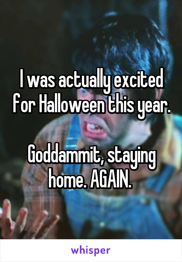 I was actually excited for Halloween this year.  Goddammit, staying home. AGAIN.