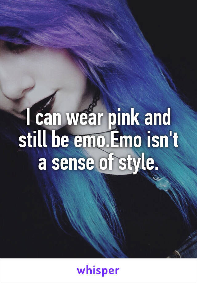 I can wear pink and still be emo.Emo isn't a sense of style.