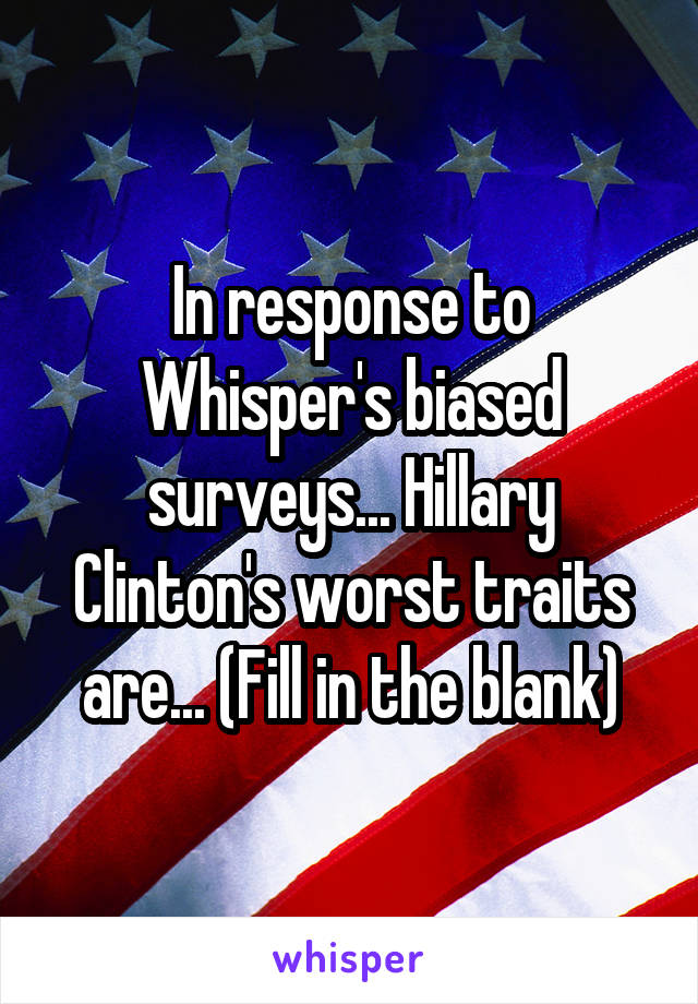 In response to Whisper's biased surveys... Hillary Clinton's worst traits are... (Fill in the blank)