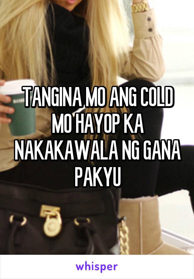 TANGINA MO ANG COLD MO HAYOP KA NAKAKAWALA NG GANA PAKYU