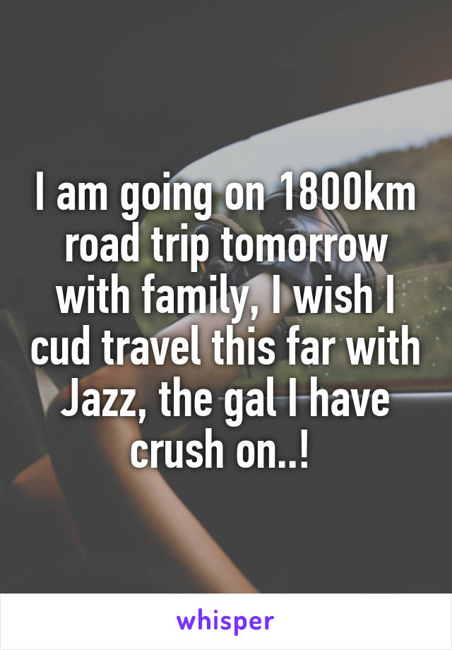 I am going on 1800km road trip tomorrow with family, I wish I cud travel this far with Jazz, the gal I have crush on..!