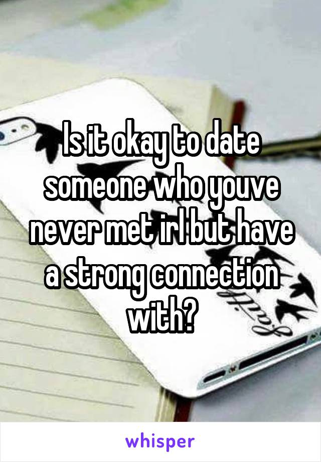 Is it okay to date someone who youve never met irl but have a strong connection with?