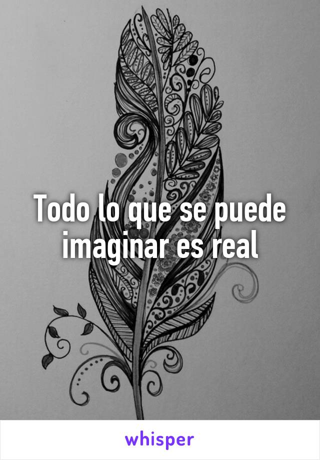 Todo lo que se puede imaginar es real