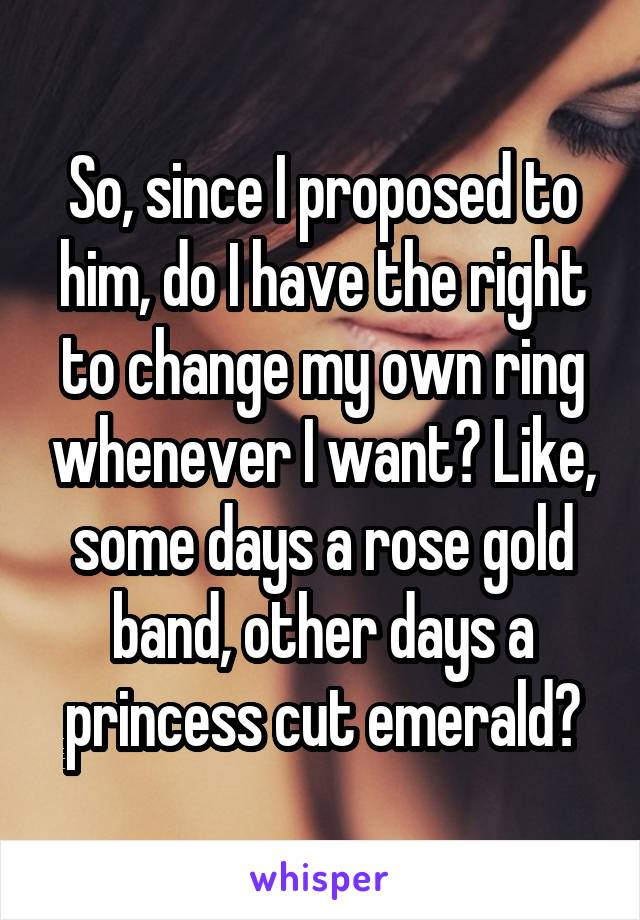 So, since I proposed to him, do I have the right to change my own ring whenever I want? Like, some days a rose gold band, other days a princess cut emerald?